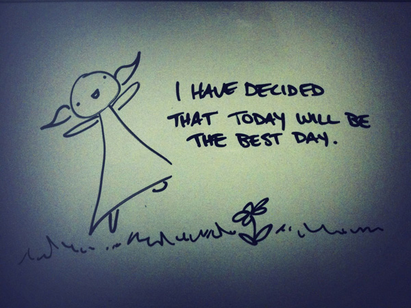 I have decided that today will be the best day.