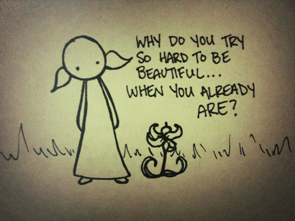 why do you try so hard to be beautiful... when you already are?