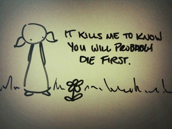 it kills me to know you will probably die first.