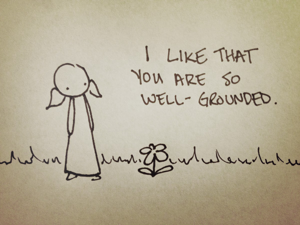 i like that you are so well grounded