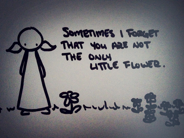 sometimes i forget that you are not the only little flower