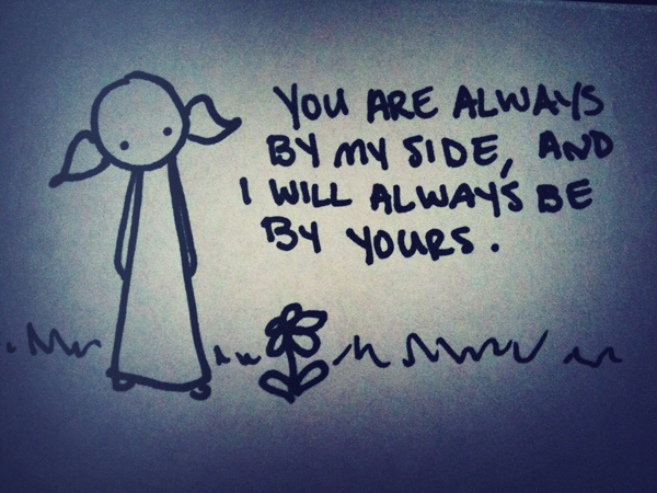 you are always by my side, and i will always be by yours.