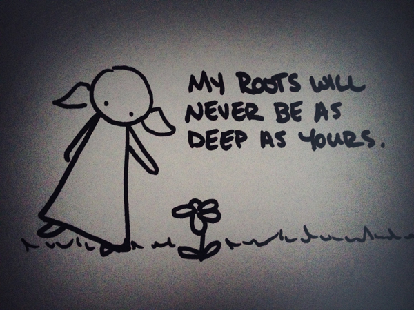 my roots will never be as deep as yours.