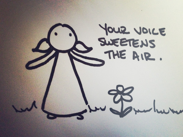 your voice sweetens the air.