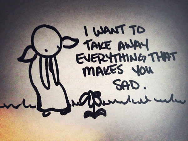 i want to take away everything that makes you sad.