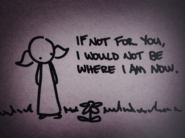 if not for you, i would not be where i am now.