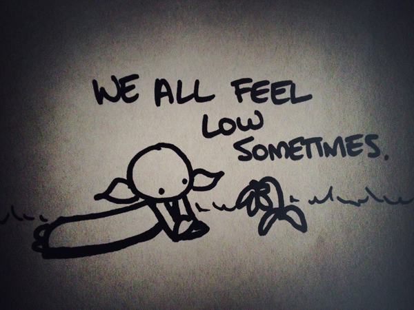 we all feel low sometimes.