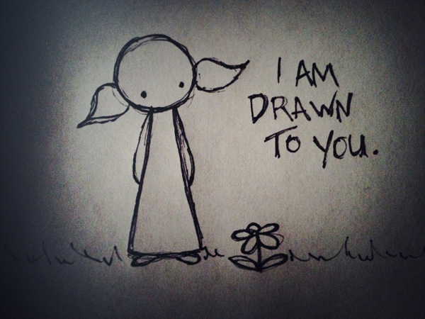 i am drawn to you.