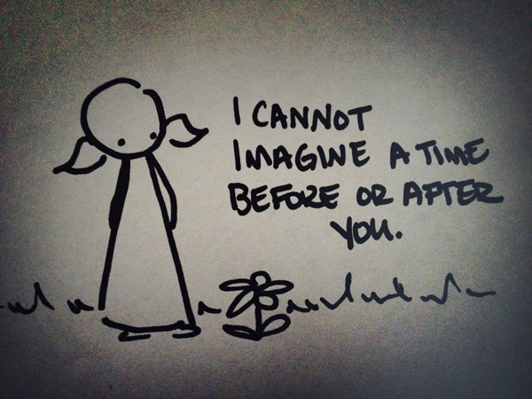 i cannot imagine a time before or after you.