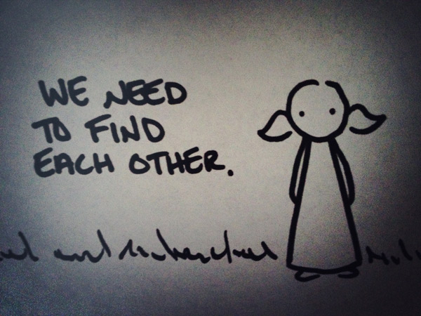 we need to find each other